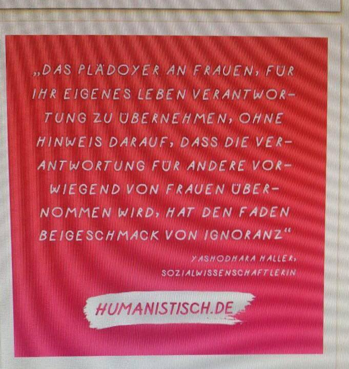 """Foto von einem Plakat mit dem Text: """"Das Plädoyer an Frauen, für ihr eigenes Leben Verantwortung zu übernehmen, ohne Hinweis darauf, dass die Verantwortung für Andere vorwiegend von Frauen übernommen wird, hat den faden Beigeschmack von Ignoranz."""" Yashodhara Haller, Sozialwissenschaftlerin. Humanistisch.de"""